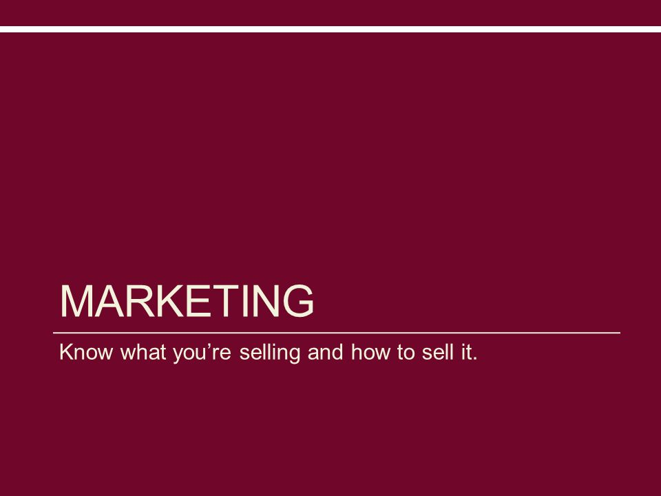MARKETING Know what you're selling and how to sell it.