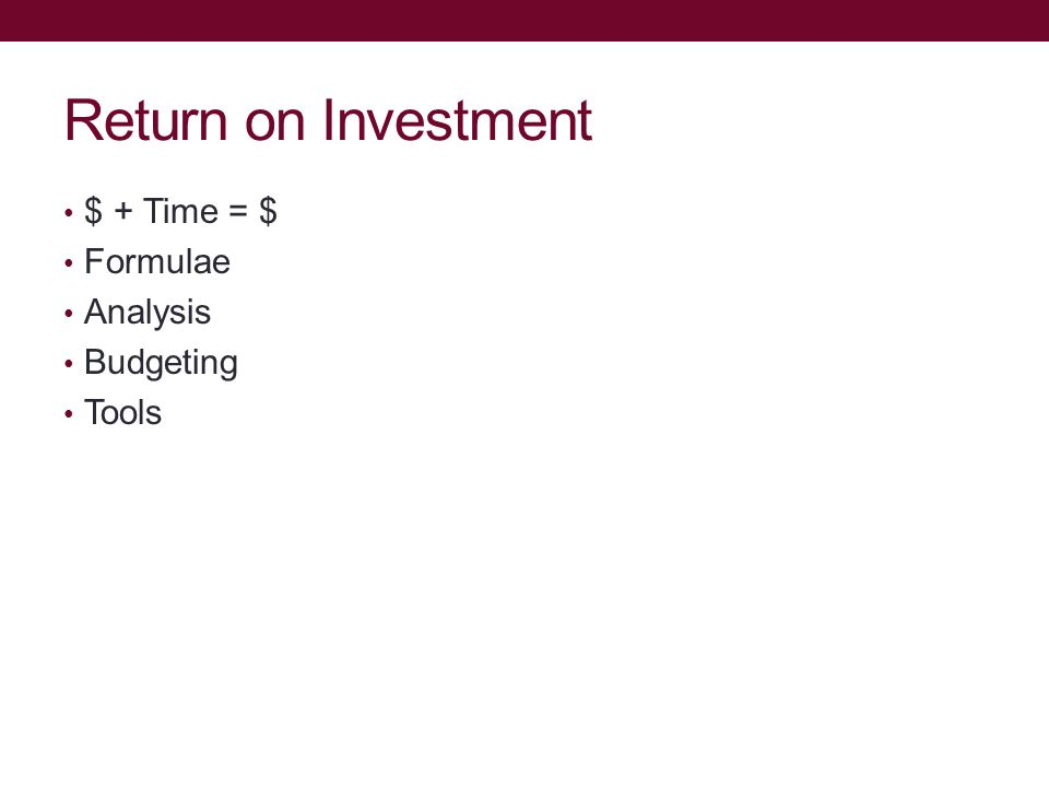 Return on Investment $ + Time = $ Formulae Analysis Budgeting Tools
