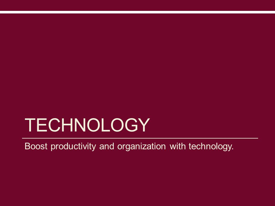 TECHNOLOGY Boost productivity and organization with technology.