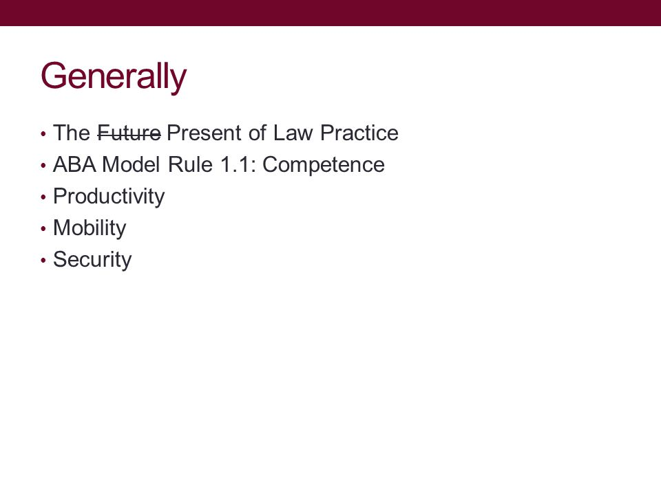 Generally The Future Present of Law Practice ABA Model Rule 1.1: Competence Productivity Mobility Security