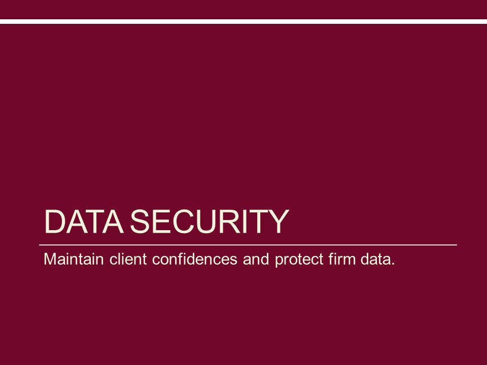 DATA SECURITY Maintain client confidences and protect firm data.
