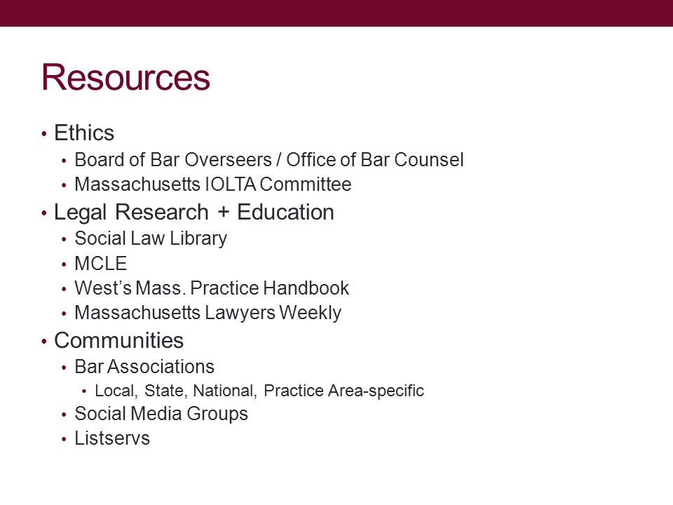 Resources Ethics Board of Bar Overseers / Office of Bar Counsel Massachusetts IOLTA Committee Legal Research + Education Social Law Library MCLE West's Mass.