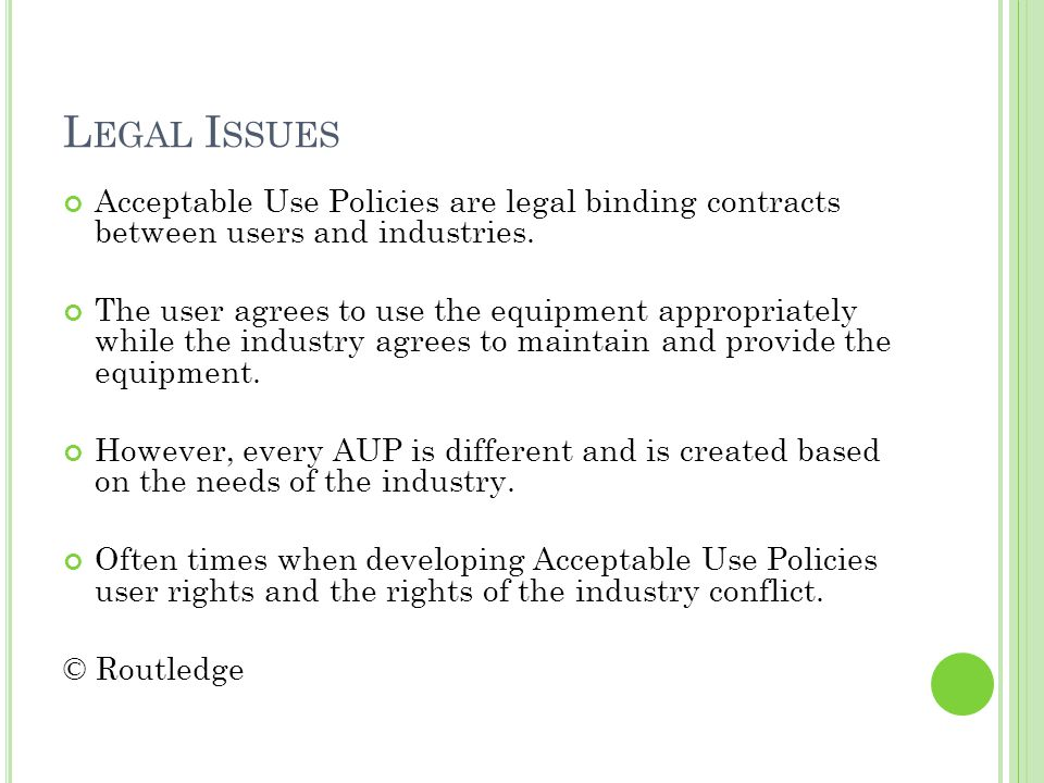 L EGAL I SSUES Acceptable Use Policies are legal binding contracts between users and industries.