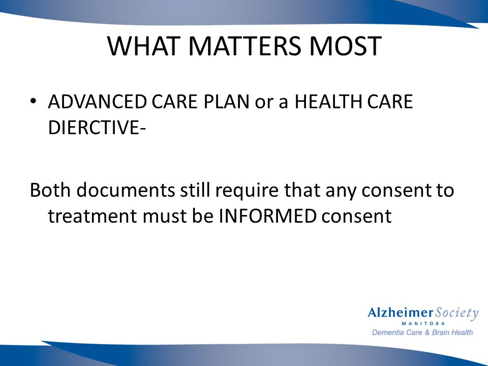 WHAT MATTERS MOST ADVANCED CARE PLAN or a HEALTH CARE DIERCTIVE- Both documents still require that any consent to treatment must be INFORMED consent