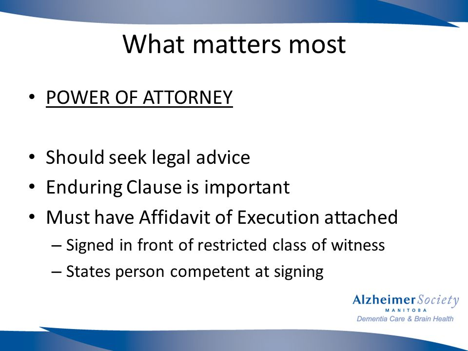 What matters most POWER OF ATTORNEY Should seek legal advice Enduring Clause is important Must have Affidavit of Execution attached – Signed in front of restricted class of witness – States person competent at signing