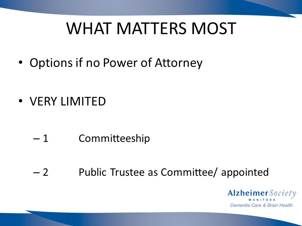 WHAT MATTERS MOST Options if no Power of Attorney VERY LIMITED – 1Committeeship – 2Public Trustee as Committee/ appointed