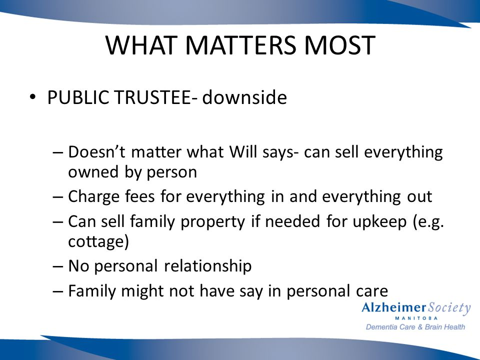 WHAT MATTERS MOST PUBLIC TRUSTEE- downside – Doesn't matter what Will says- can sell everything owned by person – Charge fees for everything in and everything out – Can sell family property if needed for upkeep (e.g.