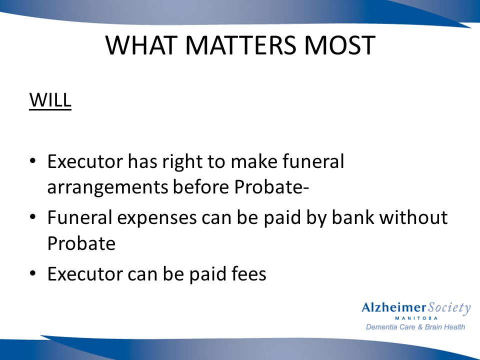 WHAT MATTERS MOST WILL Executor has right to make funeral arrangements before Probate- Funeral expenses can be paid by bank without Probate Executor can be paid fees