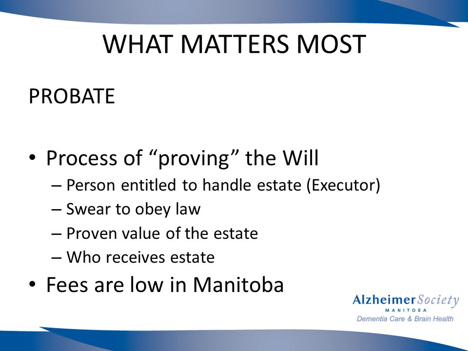 WHAT MATTERS MOST PROBATE Process of proving the Will – Person entitled to handle estate (Executor) – Swear to obey law – Proven value of the estate – Who receives estate Fees are low in Manitoba