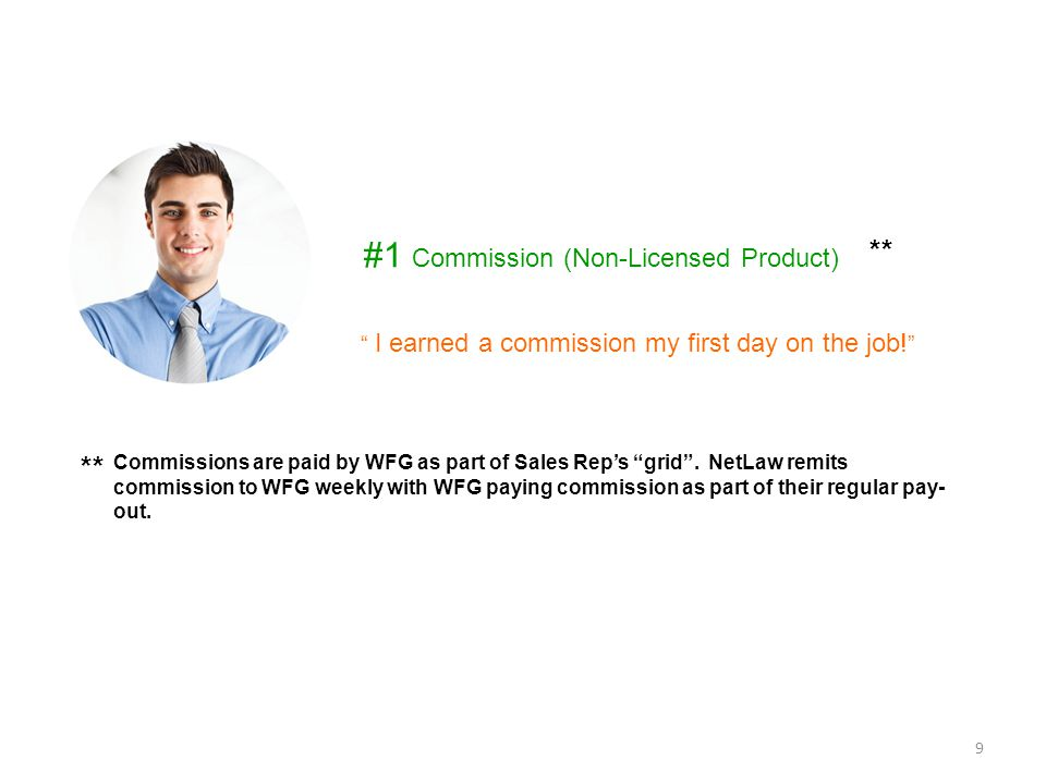 "Commissions are paid by WFG as part of Sales Rep's ""grid"". NetLaw remits commission to WFG weekly with WFG paying commission as part of their regular"