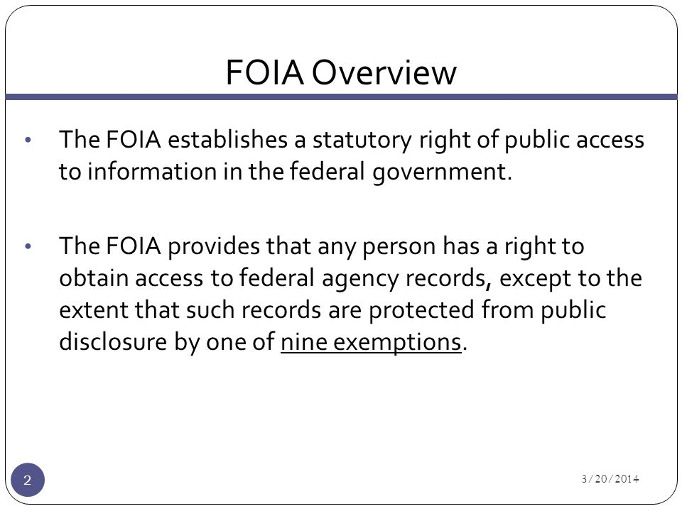 FOIA Overview 3/20/2014 2 The FOIA establishes a statutory right of public access to information in the federal government.