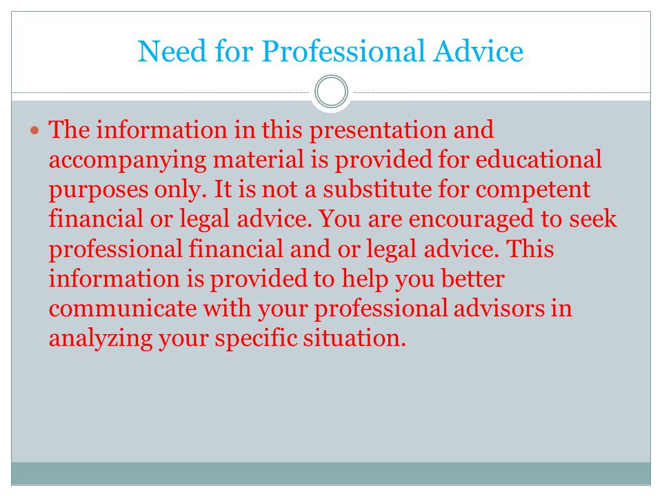 Need for Professional Advice The information in this presentation and accompanying material is provided for educational purposes only. It is not a sub