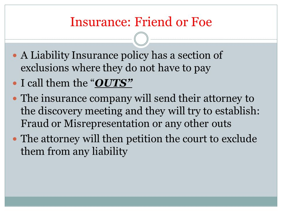 """Insurance: Friend or Foe A Liability Insurance policy has a section of exclusions where they do not have to pay I call them the """"OUTS"""" The insurance c"""