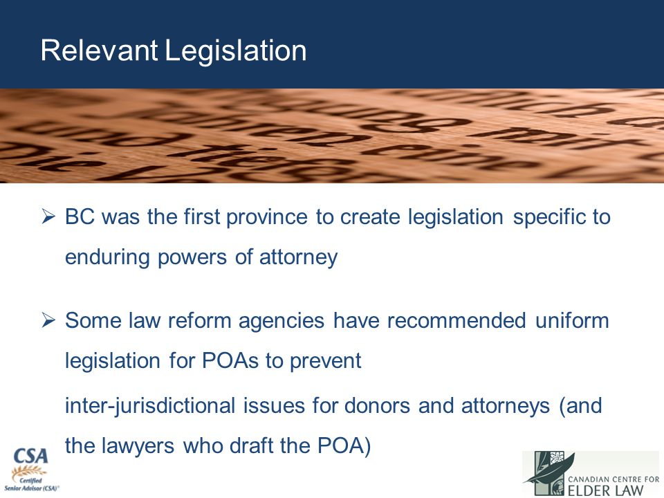 Relevant Legislation  BC was the first province to create legislation specific to enduring powers of attorney  Some law reform agencies have recomme