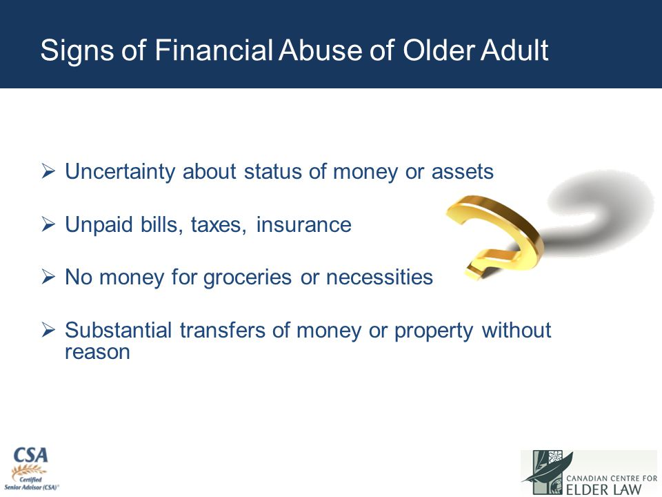 Signs of Financial Abuse of Older Adult  Uncertainty about status of money or assets  Unpaid bills, taxes, insurance  No money for groceries or nec