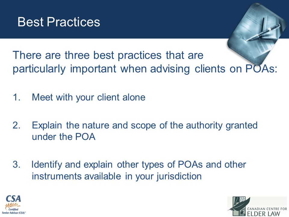 Best Practices There are three best practices that are particularly important when advising clients on POAs: 1.Meet with your client alone 2.Explain t