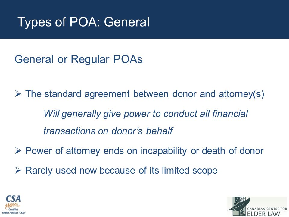 Types of POA: General General or Regular POAs  The standard agreement between donor and attorney(s) Will generally give power to conduct all financia