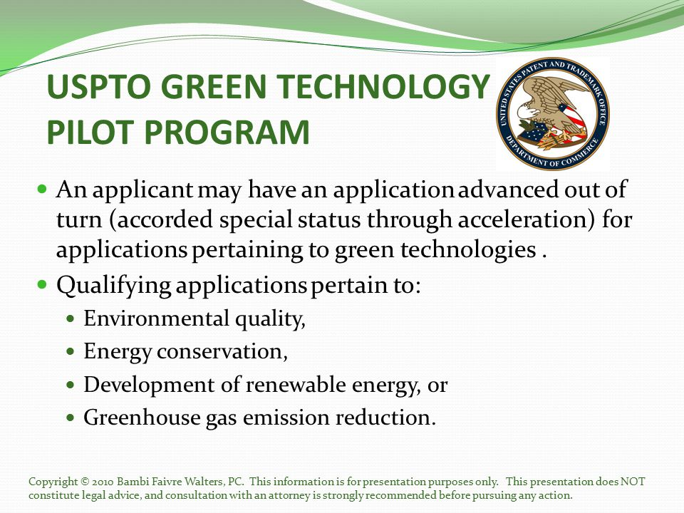 USPTO GREEN TECHNOLOGY PILOT PROGRAM An applicant may have an application advanced out of turn (accorded special status through acceleration) for appl
