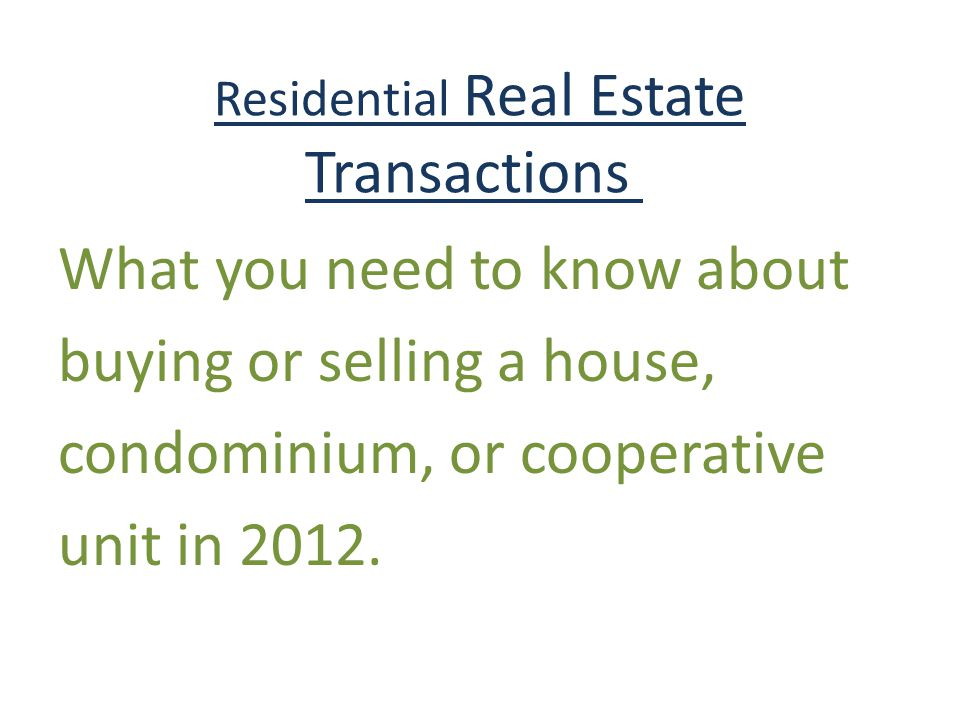 Residential Real Estate Transactions What you need to know about buying or selling a house, condominium, or cooperative unit in 2012.