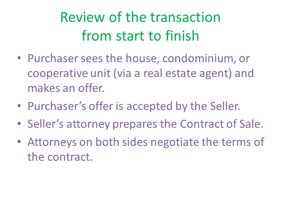 Review of the transaction from start to finish Purchaser sees the house, condominium, or cooperative unit (via a real estate agent) and makes an offer.