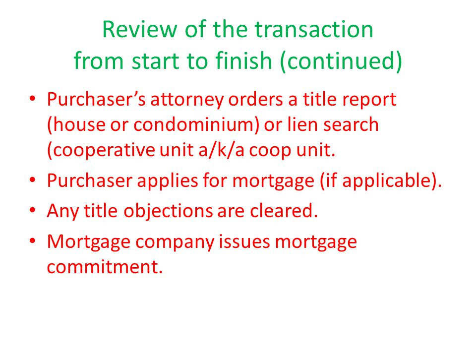 Review of the transaction from start to finish (continued) Purchaser's attorney orders a title report (house or condominium) or lien search (cooperative unit a/k/a coop unit.