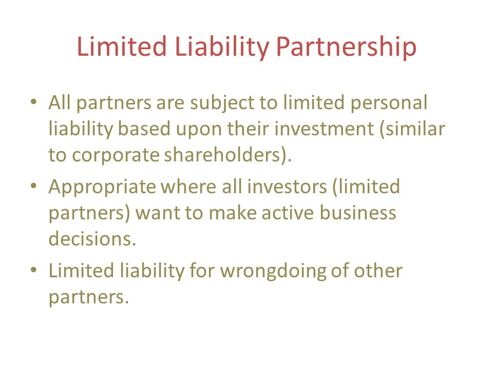 Limited Liability Partnership All partners are subject to limited personal liability based upon their investment (similar to corporate shareholders).