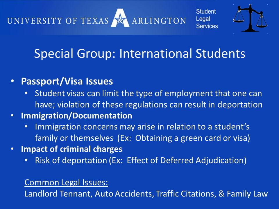 Special Group: International Students Passport/Visa Issues Student visas can limit the type of employment that one can have; violation of these regulations can result in deportation Immigration/Documentation Immigration concerns may arise in relation to a student's family or themselves (Ex: Obtaining a green card or visa) Impact of criminal charges Risk of deportation (Ex: Effect of Deferred Adjudication) Common Legal Issues: Landlord Tennant, Auto Accidents, Traffic Citations, & Family Law