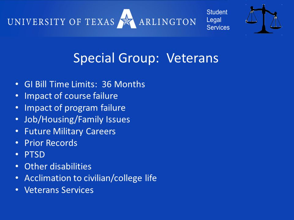 Special Group: Veterans GI Bill Time Limits: 36 Months Impact of course failure Impact of program failure Job/Housing/Family Issues Future Military Careers Prior Records PTSD Other disabilities Acclimation to civilian/college life Veterans Services