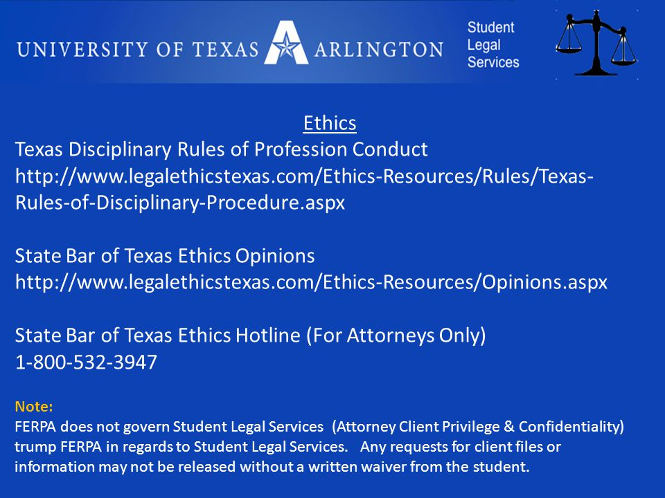 Ethics Texas Disciplinary Rules of Profession Conduct http://www.legalethicstexas.com/Ethics-Resources/Rules/Texas- Rules-of-Disciplinary-Procedure.aspx State Bar of Texas Ethics Opinions http://www.legalethicstexas.com/Ethics-Resources/Opinions.aspx State Bar of Texas Ethics Hotline (For Attorneys Only) 1-800-532-3947 Note: FERPA does not govern Student Legal Services (Attorney Client Privilege & Confidentiality) trump FERPA in regards to Student Legal Services.