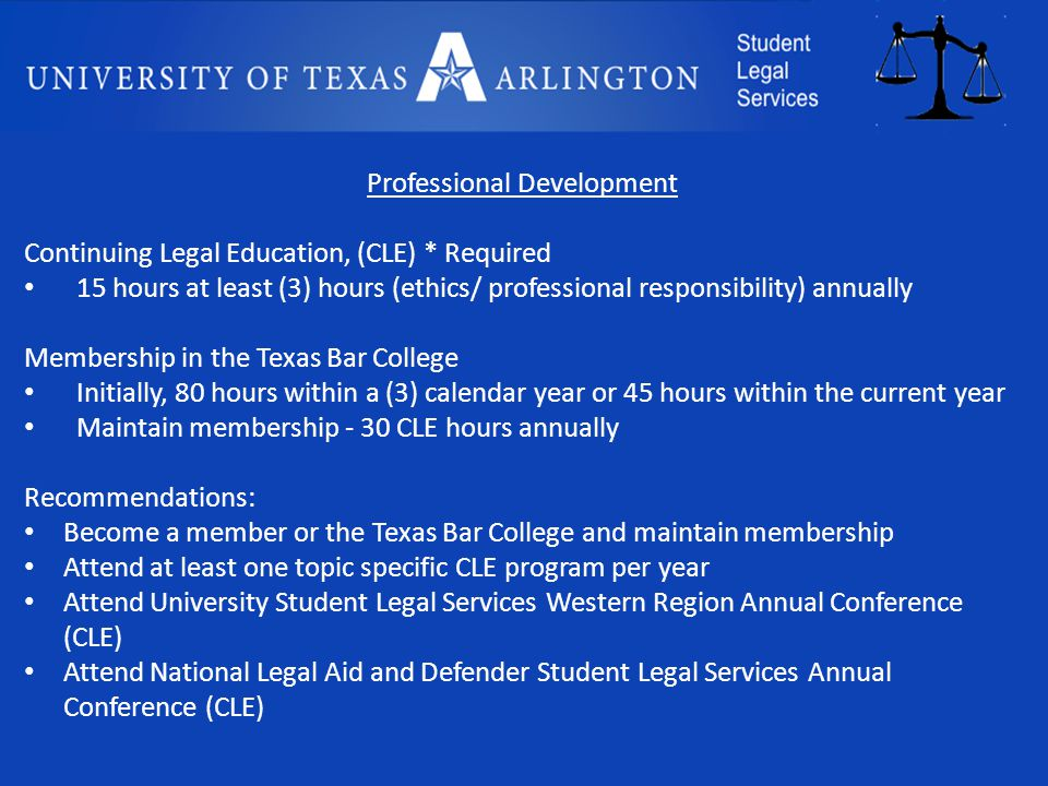 Professional Development Continuing Legal Education, (CLE) * Required 15 hours at least (3) hours (ethics/ professional responsibility) annually Membership in the Texas Bar College Initially, 80 hours within a (3) calendar year or 45 hours within the current year Maintain membership - 30 CLE hours annually Recommendations: Become a member or the Texas Bar College and maintain membership Attend at least one topic specific CLE program per year Attend University Student Legal Services Western Region Annual Conference (CLE) Attend National Legal Aid and Defender Student Legal Services Annual Conference (CLE)