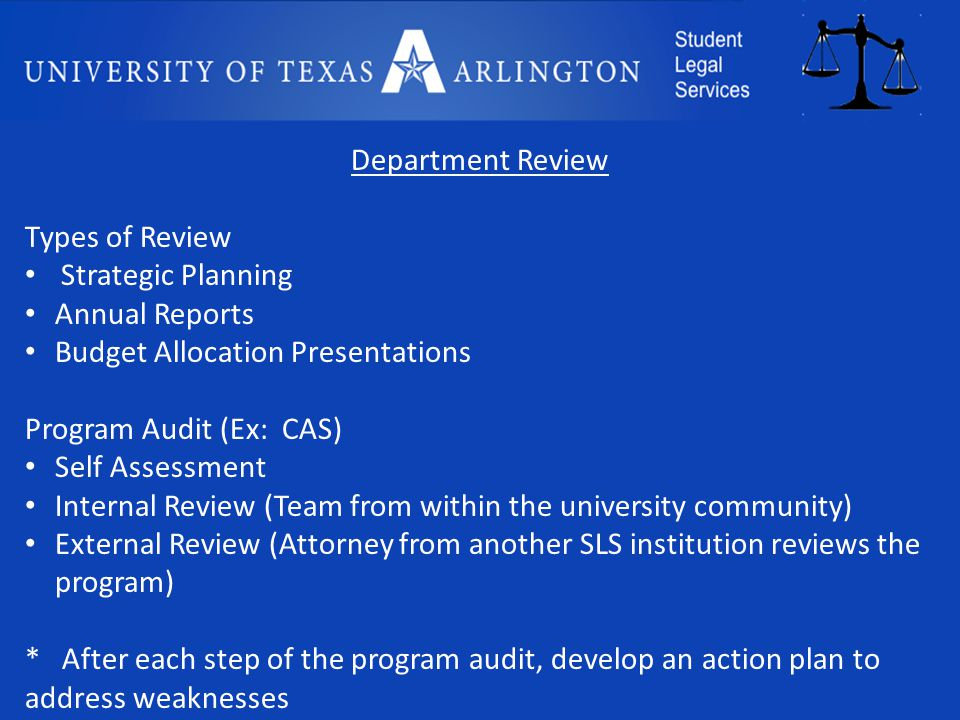 Department Review Types of Review Strategic Planning Annual Reports Budget Allocation Presentations Program Audit (Ex: CAS) Self Assessment Internal Review (Team from within the university community) External Review (Attorney from another SLS institution reviews the program) * After each step of the program audit, develop an action plan to address weaknesses