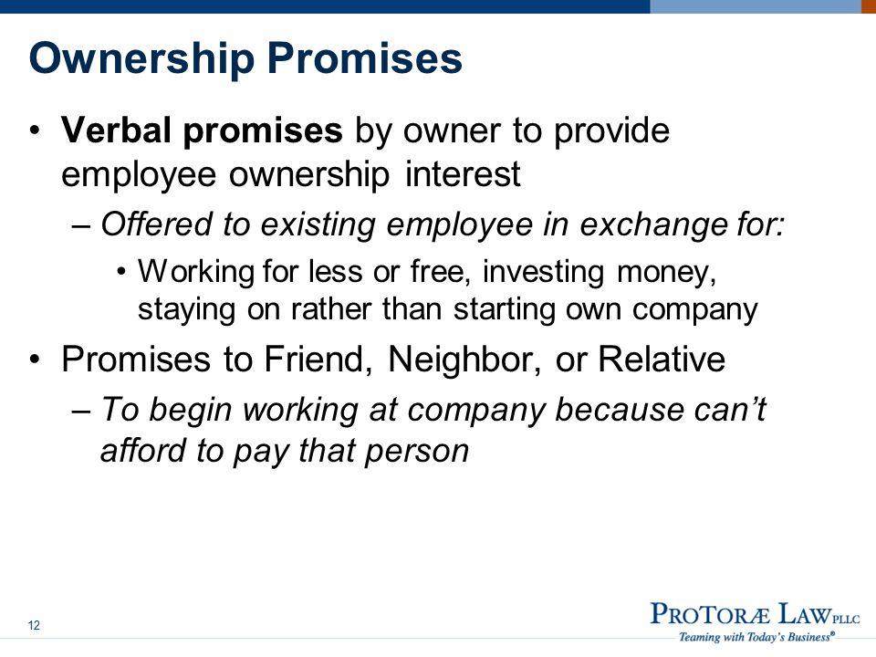 Ownership Promises Verbal promises by owner to provide employee ownership interest –Offered to existing employee in exchange for: Working for less or free, investing money, staying on rather than starting own company Promises to Friend, Neighbor, or Relative –To begin working at company because can't afford to pay that person 12