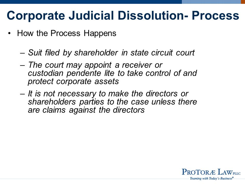 Corporate Judicial Dissolution- Process How the Process Happens –Suit filed by shareholder in state circuit court –The court may appoint a receiver or custodian pendente lite to take control of and protect corporate assets –It is not necessary to make the directors or shareholders parties to the case unless there are claims against the directors