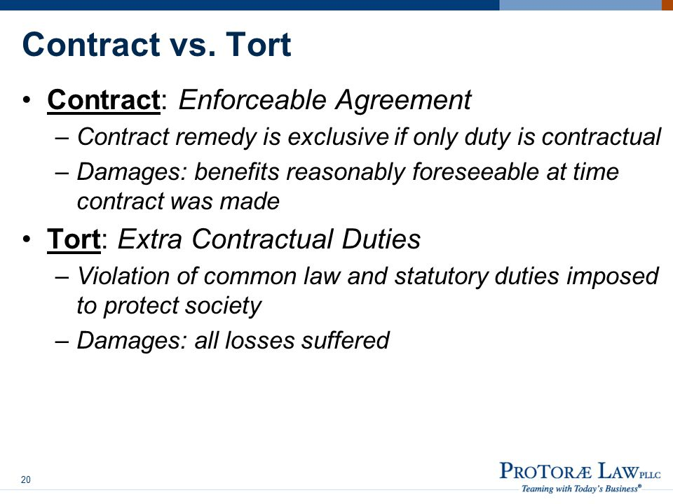 Contract vs. Tort Contract: Enforceable Agreement –Contract remedy is exclusive if only duty is contractual –Damages: benefits reasonably foreseeable