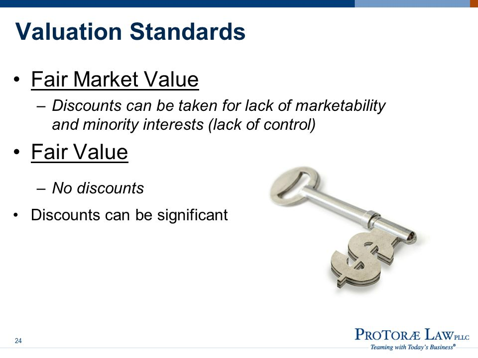 Valuation Standards Fair Market Value –Discounts can be taken for lack of marketability and minority interests (lack of control) Fair Value –No discounts Discounts can be significant 24