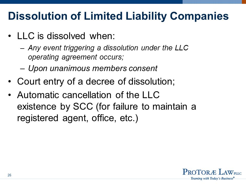 Dissolution of Limited Liability Companies LLC is dissolved when: –Any event triggering a dissolution under the LLC operating agreement occurs; –Upon unanimous members consent Court entry of a decree of dissolution; Automatic cancellation of the LLC existence by SCC (for failure to maintain a registered agent, office, etc.) 26