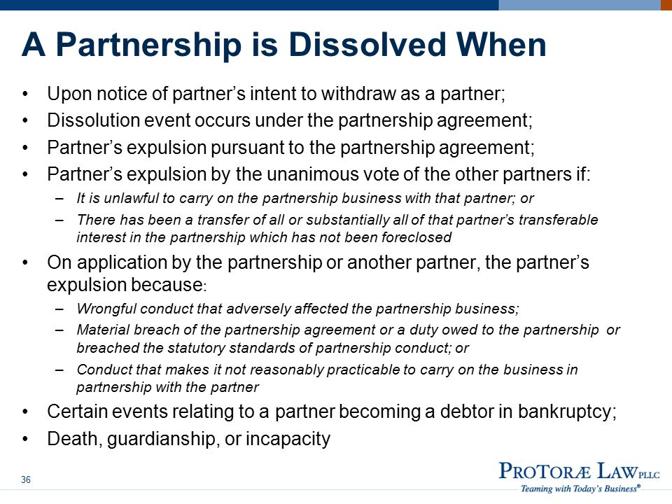 A Partnership is Dissolved When Upon notice of partner's intent to withdraw as a partner; Dissolution event occurs under the partnership agreement; Partner's expulsion pursuant to the partnership agreement; Partner's expulsion by the unanimous vote of the other partners if: –It is unlawful to carry on the partnership business with that partner; or –There has been a transfer of all or substantially all of that partner's transferable interest in the partnership which has not been foreclosed On application by the partnership or another partner, the partner's expulsion because : –Wrongful conduct that adversely affected the partnership business; –Material breach of the partnership agreement or a duty owed to the partnership or breached the statutory standards of partnership conduct; or –Conduct that makes it not reasonably practicable to carry on the business in partnership with the partner Certain events relating to a partner becoming a debtor in bankruptcy; Death, guardianship, or incapacity 36