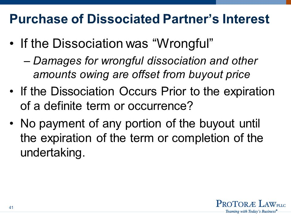 Purchase of Dissociated Partner's Interest If the Dissociation was Wrongful –Damages for wrongful dissociation and other amounts owing are offset from buyout price If the Dissociation Occurs Prior to the expiration of a definite term or occurrence.
