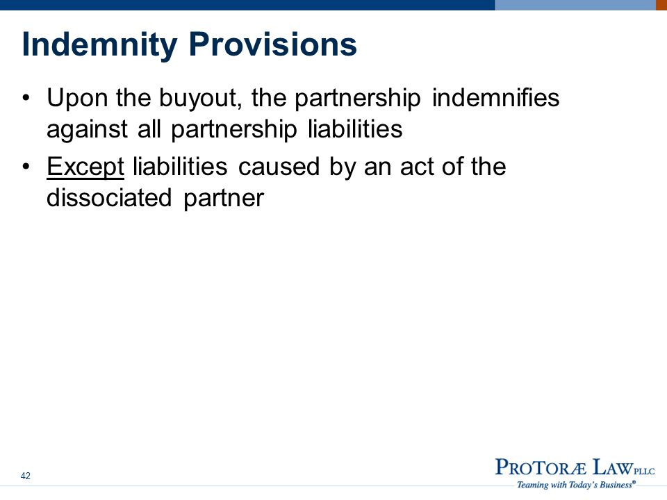 Indemnity Provisions Upon the buyout, the partnership indemnifies against all partnership liabilities Except liabilities caused by an act of the dissociated partner 42