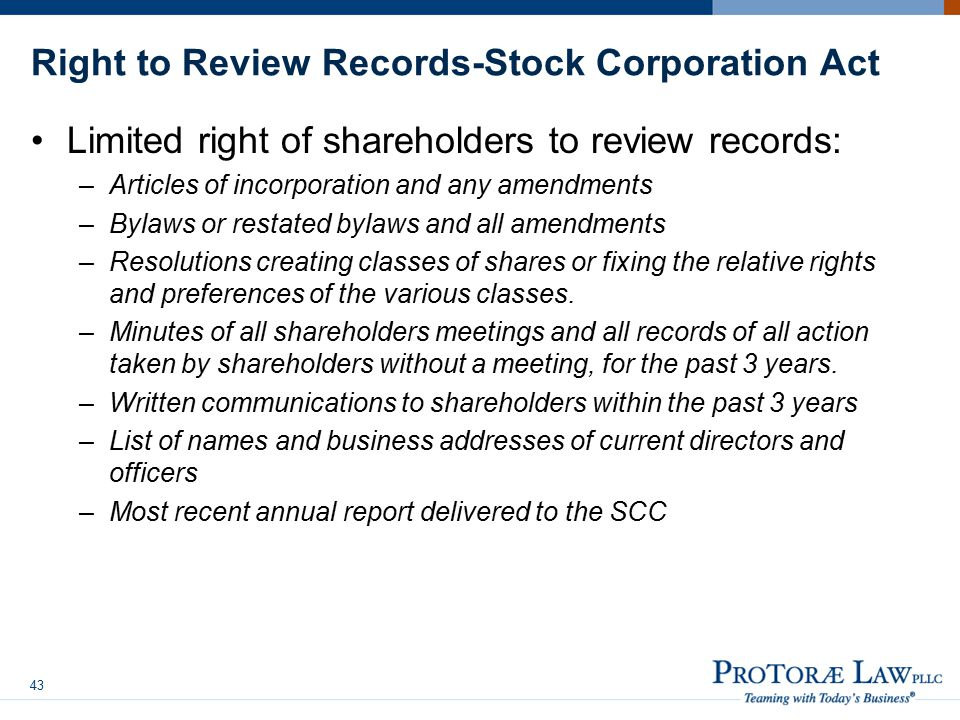 Right to Review Records-Stock Corporation Act Limited right of shareholders to review records: –Articles of incorporation and any amendments –Bylaws or restated bylaws and all amendments –Resolutions creating classes of shares or fixing the relative rights and preferences of the various classes.