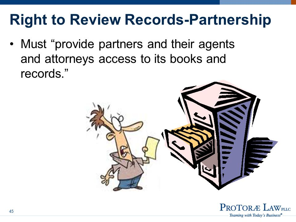 Right to Review Records-Partnership Must provide partners and their agents and attorneys access to its books and records. 45
