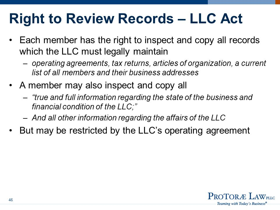 Right to Review Records – LLC Act Each member has the right to inspect and copy all records which the LLC must legally maintain –operating agreements, tax returns, articles of organization, a current list of all members and their business addresses A member may also inspect and copy all – true and full information regarding the state of the business and financial condition of the LLC; –And all other information regarding the affairs of the LLC But may be restricted by the LLC's operating agreement 46