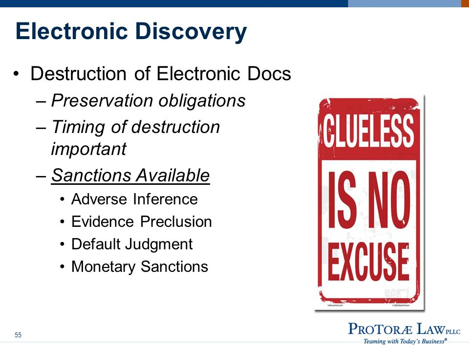Electronic Discovery Destruction of Electronic Docs –Preservation obligations –Timing of destruction important –Sanctions Available Adverse Inference Evidence Preclusion Default Judgment Monetary Sanctions 55