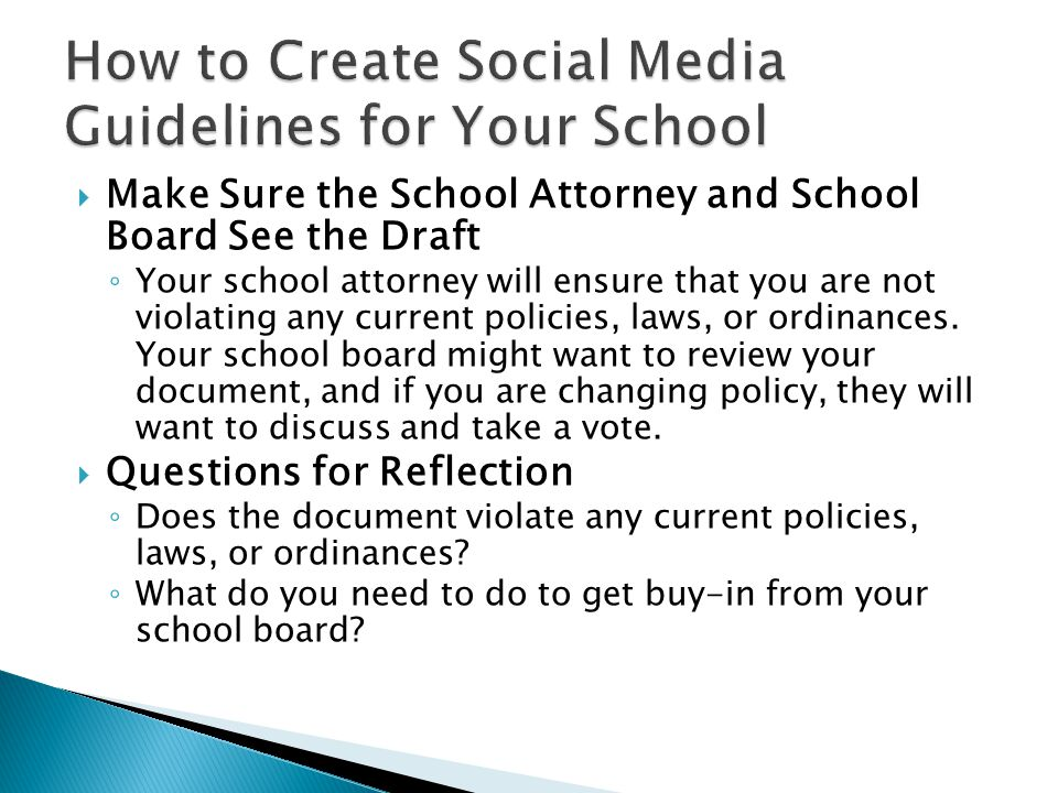  Make Sure the School Attorney and School Board See the Draft ◦ Your school attorney will ensure that you are not violating any current policies, laws, or ordinances.
