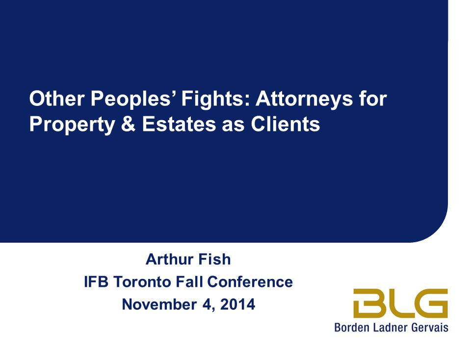 Arthur Fish IFB Toronto Fall Conference November 4, 2014 Other Peoples' Fights: Attorneys for Property & Estates as Clients