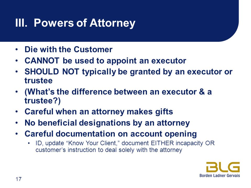 III. Powers of Attorney Die with the Customer CANNOT be used to appoint an executor SHOULD NOT typically be granted by an executor or trustee (What's