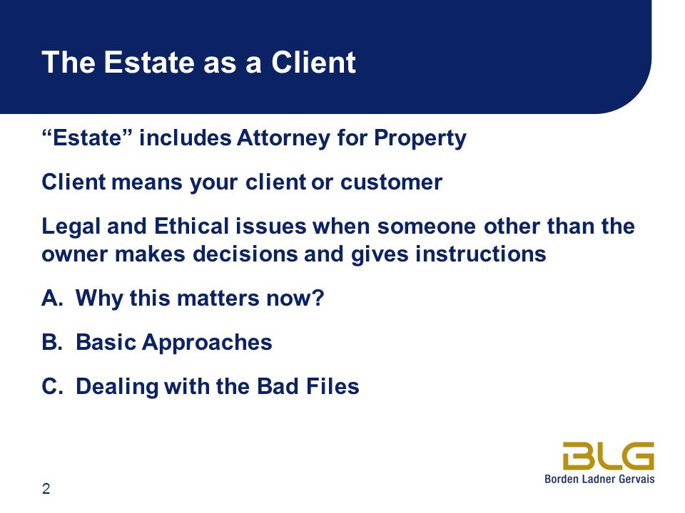 The Estate as a Client Estate includes Attorney for Property Client means your client or customer Legal and Ethical issues when someone other than the owner makes decisions and gives instructions A.Why this matters now.