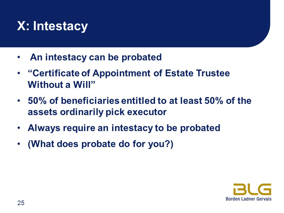 X: Intestacy An intestacy can be probated Certificate of Appointment of Estate Trustee Without a Will 50% of beneficiaries entitled to at least 50% of the assets ordinarily pick executor Always require an intestacy to be probated (What does probate do for you ) 25