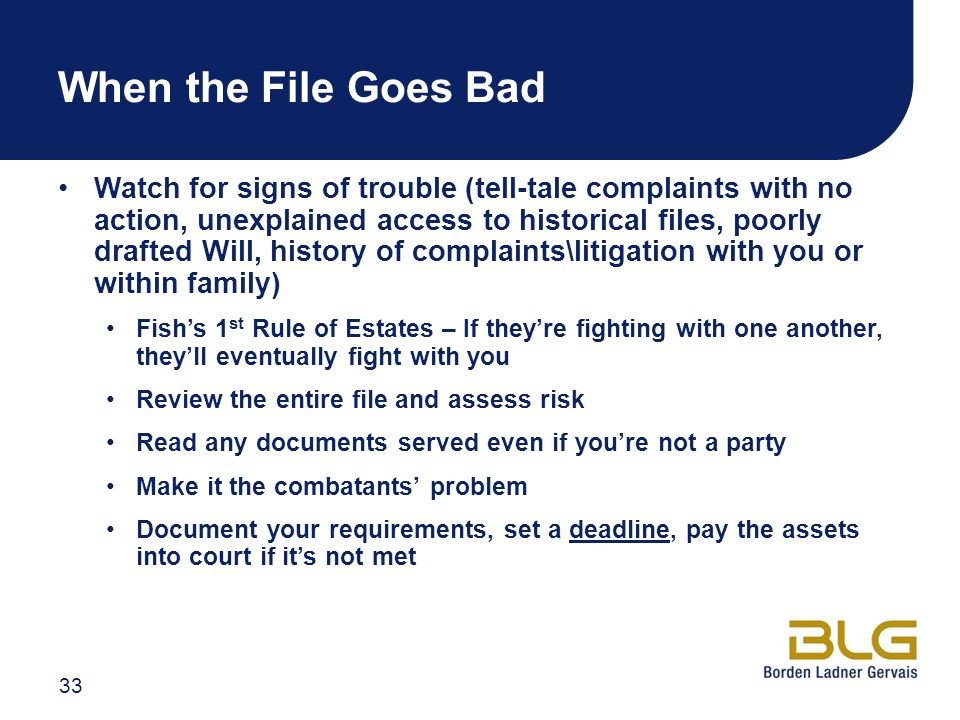 When the File Goes Bad Watch for signs of trouble (tell-tale complaints with no action, unexplained access to historical files, poorly drafted Will, history of complaints\litigation with you or within family) Fish's 1 st Rule of Estates – If they're fighting with one another, they'll eventually fight with you Review the entire file and assess risk Read any documents served even if you're not a party Make it the combatants' problem Document your requirements, set a deadline, pay the assets into court if it's not met 33