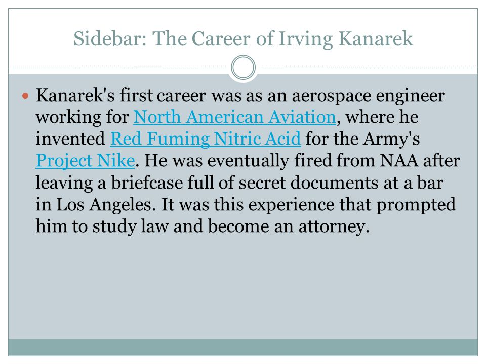 Sidebar: The Career of Irving Kanarek Kanarek s first career was as an aerospace engineer working for North American Aviation, where he invented Red Fuming Nitric Acid for the Army s Project Nike.